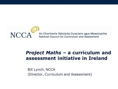 Project Maths – a curriculum and assessment initiative in Ireland Bill Lynch, NCCA (Director, Curriculum and Assessment)