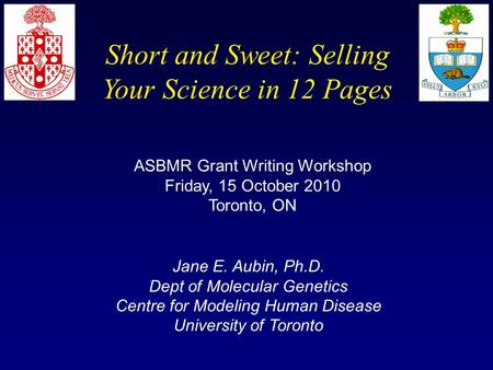 Short and Sweet: Selling Your Science in 12 Pages ASBMR Grant Writing Workshop Friday, 15 October 2010 Toronto, ON Jane E. Aubin, Ph.D. Dept of Molecular.