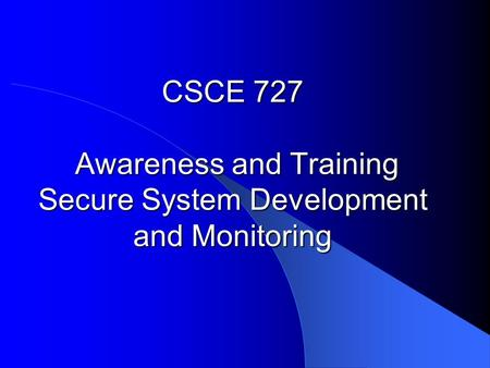 CSCE 727 Awareness and Training Secure System Development and Monitoring.
