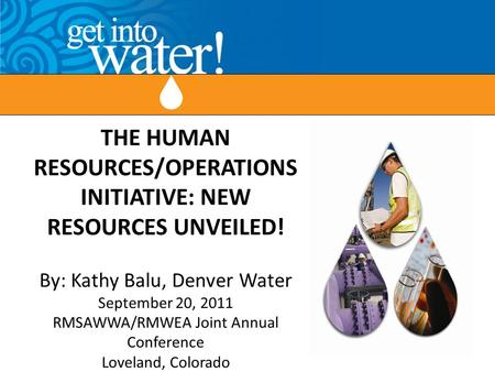 THE HUMAN RESOURCES/OPERATIONS INITIATIVE: NEW RESOURCES UNVEILED! By: Kathy Balu, Denver Water September 20, 2011 RMSAWWA/RMWEA Joint Annual Conference.