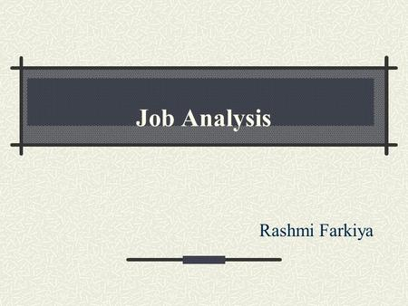 Job Analysis Rashmi Farkiya. Contents INTRODUCTION NEED FOR JOB ANALYSIS. APPROACHES TO JOB ANALYSIS COMPONENTS OF JOB ANALYSIS. PROCESS OF JOB ANALYSIS.