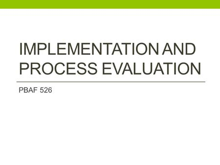 IMPLEMENTATION AND PROCESS EVALUATION PBAF 526. Today: Recap last week Next week: Bring in picture with program theory and evaluation questions Partners?