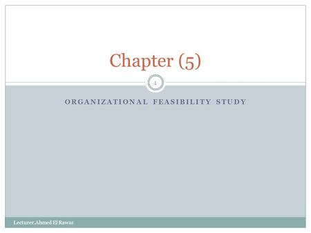 ORGANIZATIONAL FEASIBILITY STUDY 1 Chapter (5) Lecturer.Ahmed El Rawas.