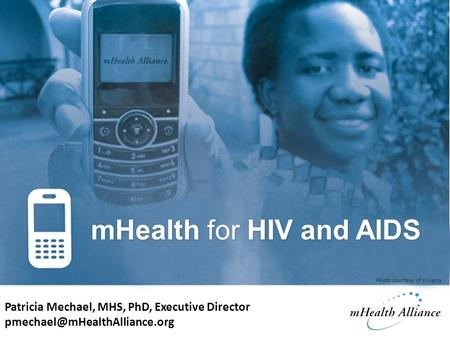 MHealth for HIV and AIDS Patricia Mechael, MHS, PhD, Executive Director Photo courtesy of Kiwanja.