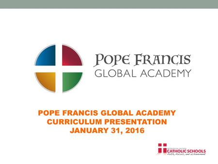 POPE FRANCIS GLOBAL ACADEMY CURRICULUM PRESENTATION JANUARY 31, 2016.
