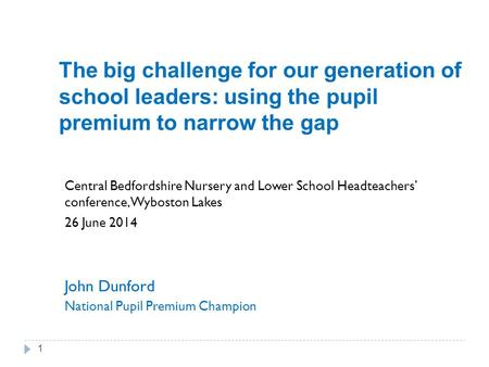 The big challenge for our generation of school leaders: using the pupil premium to narrow the gap Central Bedfordshire Nursery and Lower School Headteachers'