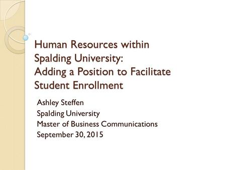 Human Resources within Spalding University: Adding a Position to Facilitate Student Enrollment Ashley Steffen Spalding University Master of Business Communications.