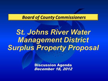 St. Johns River Water Management District Surplus Property Proposal Discussion Agenda December 18, 2012 Board of County Commissioners.