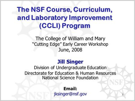 "1 The College of William and Mary ""Cutting Edge"" Early Career Workshop June, 2008 Jill Singer Division of Undergraduate Education Directorate for Education."