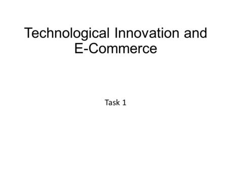 Technological Innovation and E-Commerce Task 1. How to complete this assignment  In this task we are going to investigate how information technology.