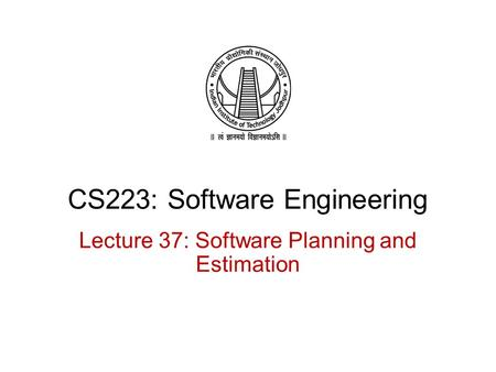 CS223: Software Engineering Lecture 37: Software Planning and Estimation.