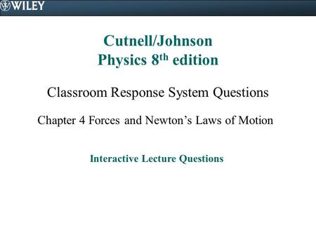 Cutnell/Johnson Physics 8 th edition Classroom Response System Questions Chapter 4 Forces and Newton's Laws of Motion Interactive Lecture Questions.