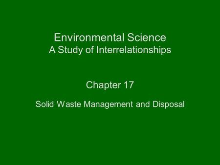 Environmental Science A Study <strong>of</strong> Interrelationships Chapter 17 <strong>Solid</strong> <strong>Waste</strong> Management and Disposal.