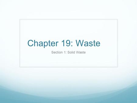 Chapter 19: Waste Section 1: Solid Waste. The Generation of Waste Every year, the US generates more than 10 billion metric tons of solid waste. (has doubled.