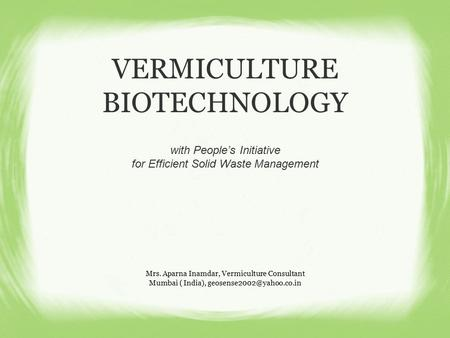 VERMICULTURE BIOTECHNOLOGY Mrs. Aparna Inamdar, Vermiculture Consultant Mumbai ( India), with People's Initiative for Efficient.