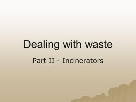 Dealing with waste Part II - Incinerators. D18 Explain the short- and long-term impacts of landfills and incineration of waste materials on the quality.