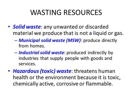 WASTING RESOURCES Solid waste: any unwanted or discarded material we produce that is not a liquid or gas. – Municipal solid waste (MSW): produce directly.