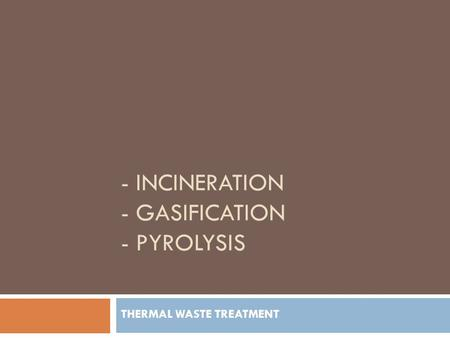 - INCINERATION - GASIFICATION - PYROLYSIS THERMAL WASTE TREATMENT.