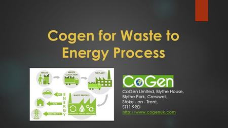 Cogen for Waste to Energy Process CoGen Limited, Blythe House, Blythe Park, Cresswell, Stoke - on - Trent, ST11 9RD