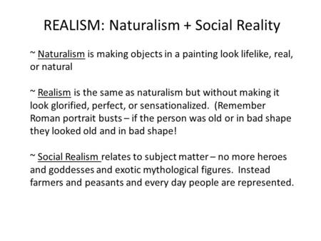 REALISM: Naturalism + Social Reality ~ Naturalism is making objects in a painting look lifelike, real, or natural ~ Realism is the same as naturalism but.