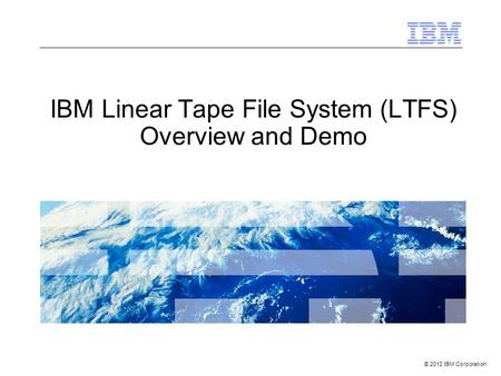 © 2012 IBM Corporation IBM Linear Tape File System (LTFS) Overview and Demo.