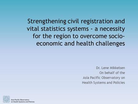 Strengthening civil registration and vital statistics systems - a necessity for the region to overcome socio- economic and health challenges Dr. Lene Mikkelsen.