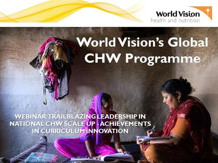 World Vision's Global CHW Programme WEBINAR: TRAILBLAZING LEADERSHIP IN NATIONAL CHW SCALE UP - ACHIEVEMENTS IN CURRICULUM INNOVATION.