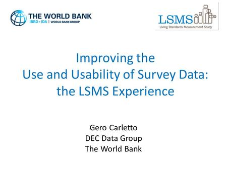 Improving the Use and Usability of Survey Data: the LSMS Experience Gero Carletto DEC Data Group The World Bank.