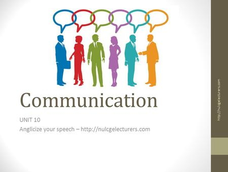 Communication UNIT 10 Anglicize your speech –
