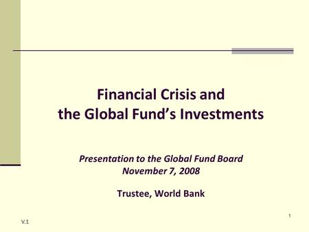 1 Financial Crisis and the Global Fund's Investments Presentation to the Global Fund Board November 7, 2008 Trustee, World Bank V.1.