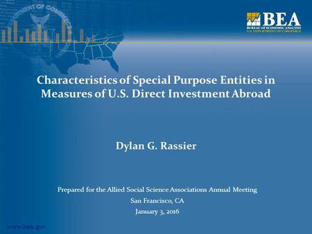 Www.bea.gov Characteristics of Special Purpose Entities in Measures of U.S. Direct Investment Abroad Dylan G. Rassier Prepared for the Allied Social Science.
