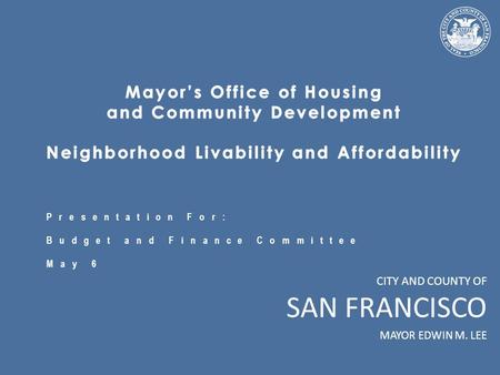 CITY AND COUNTY OF SAN FRANCISCO MAYOR EDWIN M. LEE Presentation For: Budget and Finance Committee May 6.