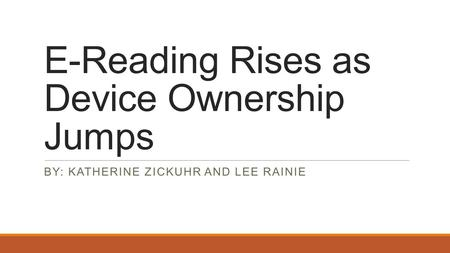 E-Reading Rises as Device Ownership Jumps BY: KATHERINE ZICKUHR AND LEE RAINIE.
