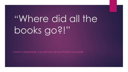 """ Where did all the books go?!"" NANCY MESSENGER, COLLECTION DEVELOPMENT MANAGER."