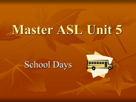 Master ASL Unit 5 School Days School Days. Where do you go to school? Watch Marc sign. Voice what you understand. Watch Marc sign. Voice what you understand.