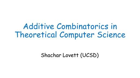 Additive Combinatorics in Theoretical Computer Science Shachar Lovett (UCSD)