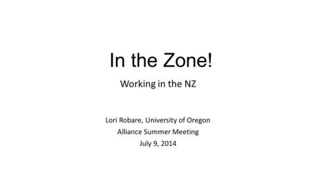 In the Zone! Working in the NZ Lori Robare, University of Oregon Alliance Summer Meeting July 9, 2014.