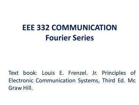 EEE 332 COMMUNICATION Fourier Series Text book: Louis E. Frenzel. Jr. Principles of Electronic Communication Systems, Third Ed. Mc Graw Hill.