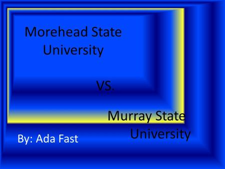 Morehead State University By: Ada Fast Murray State University VS.
