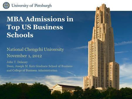 MBA Admissions in Top US Business Schools National Chengchi University November 1, 2012 John T. Delaney Dean, Joseph M. Katz Graduate School of Business.