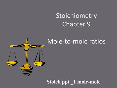 Stoichiometry Chapter 9 Mole-to-mole ratios Stoich ppt _1 mole-mole.