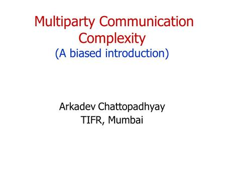 Multiparty Communication Complexity (A biased introduction) Arkadev Chattopadhyay TIFR, Mumbai TexPoint fonts used in EMF. Read the TexPoint manual before.