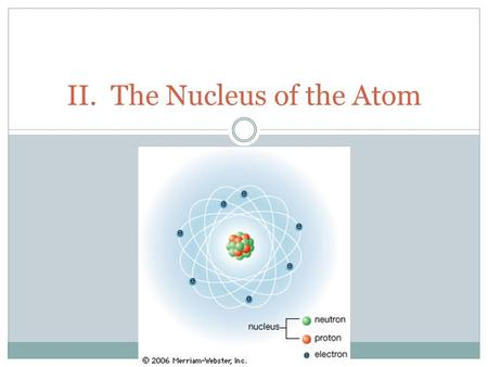 II. The Nucleus of the Atom. What makes up the nucleus of an atom? A. Compostion (Nucleons) 1. Protons a. Mass 1.0073 universal mass units b. Indicated.
