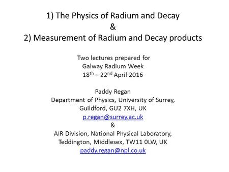 1) The Physics of Radium and Decay & 2) Measurement of Radium and Decay products Two lectures prepared for Galway Radium Week 18 th – 22 nd April 2016.