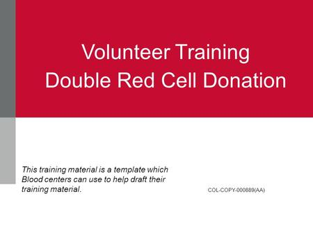 Volunteer Training Double Red Cell Donation COL-COPY-000889(AA) This training material is a template which Blood centers can use to help draft their training.
