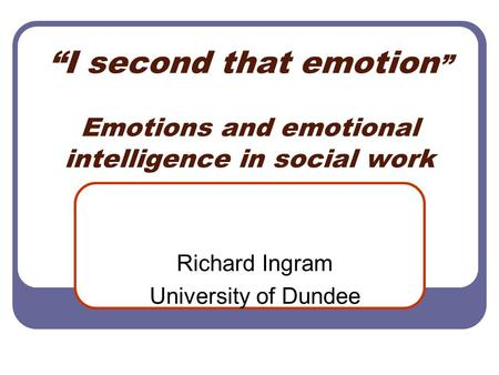 """I second that emotion "" Emotions and emotional intelligence in social work Richard Ingram University of Dundee."
