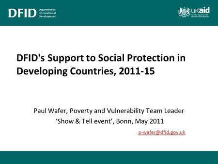 DFID's Support to Social Protection in Developing Countries, 2011-15 Paul Wafer, Poverty and Vulnerability Team Leader 'Show & Tell event', Bonn, May 2011.