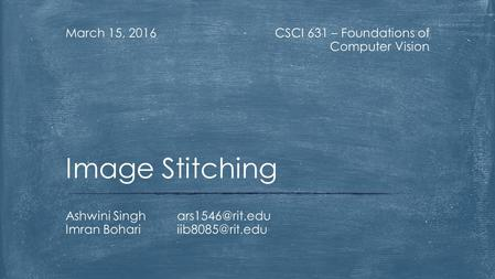 CSCI 631 – Foundations of Computer Vision March 15, 2016 Ashwini Imran Image Stitching.