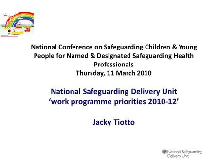 National Conference on Safeguarding Children & Young People for Named & Designated Safeguarding Health Professionals Thursday, 11 March 2010 National Safeguarding.