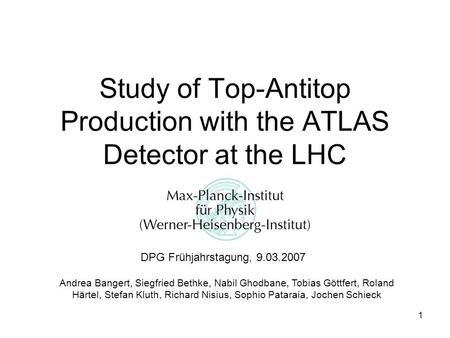 1 Study of Top-Antitop Production with the ATLAS Detector at the LHC DPG Frühjahrstagung, 9.03.2007 Andrea Bangert, Siegfried Bethke, Nabil Ghodbane, Tobias.